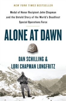 Alone at Dawn : Medal of Honor Recipient John Chapman and the Untold Story of the World's Deadliest Special Operations Force, Paperback / softback Book