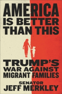 America Is Better Than This : Trump's War Against Migrant Families, Hardback Book