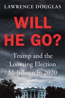 Will He Go? : Trump and the Looming Election Meltdown in 2020, Hardback Book