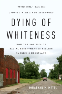 Dying of Whiteness : How the Politics of Racial Resentment Is Killing America's Heartland, Paperback / softback Book