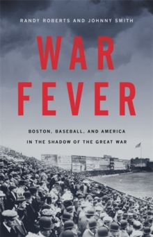 War Fever : Boston, Baseball, and America in the Shadow of the Great War, Hardback Book