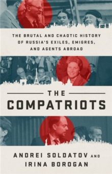 The Compatriots : The Brutal and Chaotic History of Russia's Exiles, Emigres, and Agents Abroad, Hardback Book
