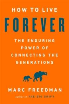 How to Live Forever : The Enduring Power of Connecting the Generations, Hardback Book