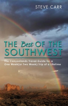 The Best of the Southwest : The Canyonlands Travel Guide for a One Week(or Two Week) Trip of a Lifetime, Paperback / softback Book