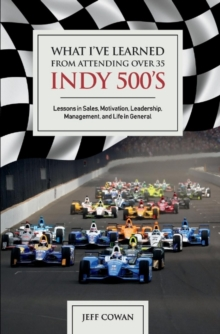 What I've Learned from Attending Over 35 Indy 500's : Lessons in Sales, Motivation, Leadership, Management, And Life in General, Hardback Book