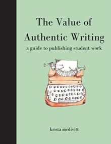 The Value of Authentic Writing : A Guide to Publishing Student Writing, Paperback / softback Book