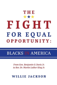 The Fight for Equal Opportunity: Blacks in America : From Gen. Benjamin O. Davis Jr. to Rev. Dr. Martin Luther King Jr., Paperback / softback Book