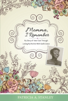 Momma, I Remember : My Story of How I Got Through Losing My Mother With God's Grace, Paperback / softback Book
