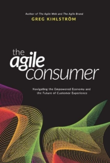 The Agile Consumer : Navigating the Empowered Economy and the Future of Customer Experience, Hardback Book