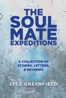 The Soul Mate Expeditions : A Collection of Stories, Letters, & Reveries, Hardback Book