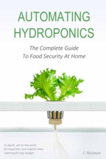 Automating Hydroponics : The Complete Guide To Food Security At Home, Paperback Book