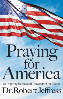 Praying for America : 40 Inspiring Stories and Prayers for Our Nation, Hardback Book