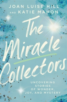 The Miracle Collectors : Uncovering Stories of Wonder, Joy, and Mystery, Hardback Book