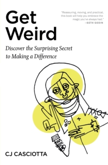Get Weird : Discover the Surprising Secret to Making a Difference, Paperback / softback Book