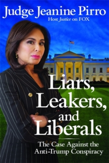 Liars, Leakers, and Liberals : The Case Against the Anti-Trump Conspiracy, Hardback Book