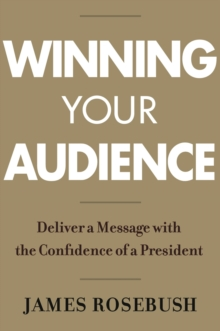 Winning Your Audience : Deliver a Message with the Confidence of a President, Hardback Book