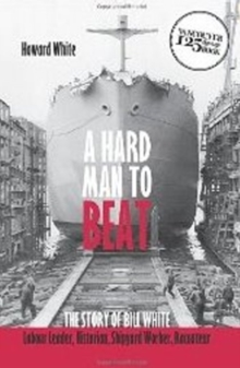 Hard Man to Beat : The Story of Bill White -- Labour Leader, Historian, Shipyard Worker, Raconteur, Paperback / softback Book