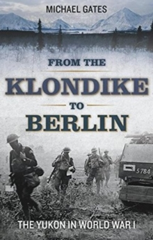 From the Klondike to Berlin : The Yukon in World War I, Paperback / softback Book