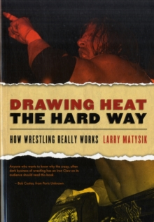 Drawing Heat The Hard Way : How Wrestling Really Works, Paperback / softback Book