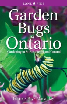 Garden Bugs of Ontario : Gardening to Attract, Repel and Control, Paperback / softback Book