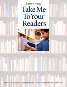 Take Me To Your Readers : How to Use the Best Children's Books to Lead Students to Read, Read, Read - 50 Teachers Share Their Best Strategies for Motivating, Challenging, and Stretching Readers in K-8, Paperback / softback Book