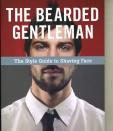The Bearded Gentleman : The Style Guide to Shaving Face, Paperback / softback Book