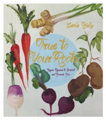 True To Your Roots : Vegan Recipes to Comfort and Nourish You, Paperback / softback Book
