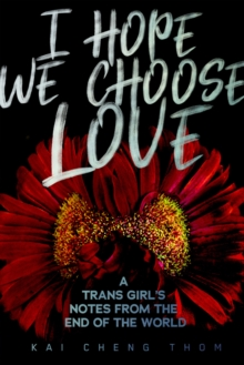 I Hope We Choose Love : A Trans Girl's Notes from the End of the World, Paperback / softback Book