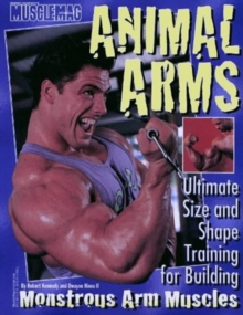 Animal Arms : Ultimate Size and Shape Training for Building Monstrous Arm Muscles, Hardback Book