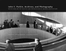 John C. Parkin, Archives and Photography : Reflections on the Practice and Presentation of Modern Architecture, Paperback / softback Book