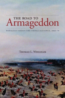 The Road to Armageddon : Paraguay Versus the Triple Alliance, 1866-70, Paperback / softback Book