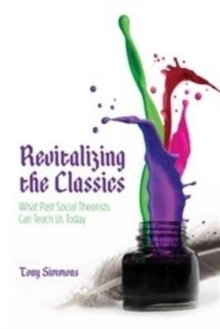 Revitalizing The Classics : What Past Social Theorists Can Teach Us Today, Paperback / softback Book