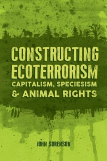 Constructing Ecoterrorism : Capitalism, Speciesism and Animal Rights, Paperback / softback Book