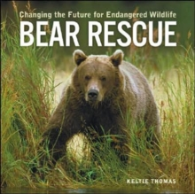 Bear Rescue : Changing the Future for Endangered Wildlife, Paperback / softback Book