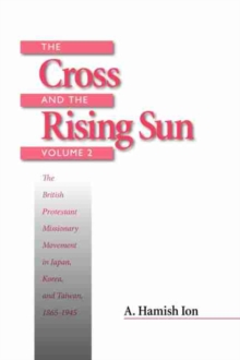 The Cross and the Rising Sun : The Canadian Protestant Missionary Movement in the Japanese Empire, 1872-1931, Paperback / softback Book