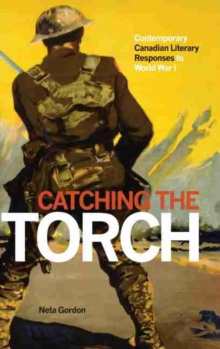 Catching the Torch : Contemporary Canadian Literary Responses to World War I, Hardback Book