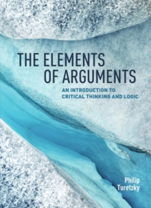 The Elements of Arguments : An Introduction to Critical Thinking and Logic, Paperback / softback Book