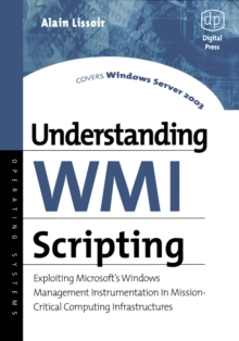Understanding WMI Scripting : Exploiting Microsoft's Windows Management Instrumentation in Mission-Critical Computing Infrastructures, Paperback / softback Book