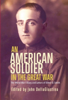 An American Soldier in the Great War : The World War I Diary and Letters of Elmer O. Smith, Paperback / softback Book