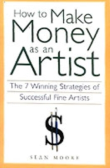 How to Make Money as an Artist : The 7 Winning Strategies of Successful Fine Artists, Paperback / softback Book