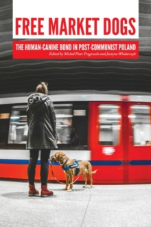 Free Market Dogs : The Human-Canine Bond in Post-Communist Poland, Paperback / softback Book
