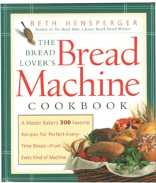 Bread Lover's Bread Machine Cookbook : A Master Baker's 300 Favorite Recipes for Perfect-Every-Time Bread-From Every Kind of Machine, Paperback / softback Book
