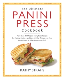 The Ultimate Panini Press Cookbook : More Than 200 Perfect-Every-Time Recipes for Making Panini - and Lots of Other Things - on Your Panini Press or Other Countertop Grill, Paperback Book