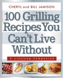 100 Grilling Recipes You Can't Live Without : A Lifelong Companion, Paperback Book