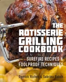 The Rotisserie Grilling Cookbook : Surefire Recipes and Foolproof Techniques, Paperback / softback Book
