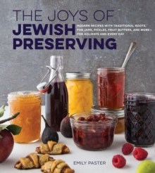 The Joys of Jewish Preserving : Modern Recipes with Traditional Roots, for Jams, Pickles, Fruit Butters, and More--for Holidays and Every Day, Hardback Book