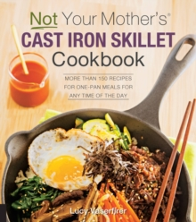 Not Your Mother's Cast Iron Skillet Cookbook : More Than 150 Recipes for One-Pan Meals for Any Time of the Day, Paperback / softback Book