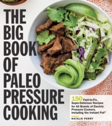 The Big Book of Paleo Pressure Cooking : 150 Fast-to-Fix, Super-Delicious Recipes for All Brands of Electric Pressure Cookers, Including the Instant Pot, Paperback / softback Book