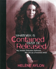 Whatever Is Contained Must Be Released : My Jewish Orthadox Girlhood, My Life as Feminist Artist, Paperback Book