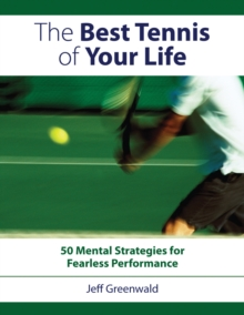 The Best Tennis of Your Life : 50 Mental Strategies for Fearless Performance, Paperback Book